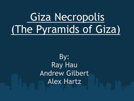 Giza Necropolis (The Pyramids of Giza) By: Ray Hau Andrew Gilbert Alex Hartz.