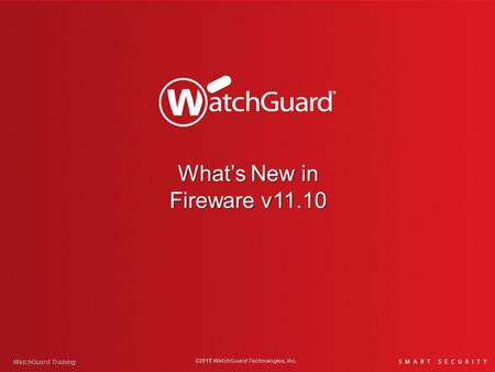 What's New in Fireware v11.10 WatchGuard Training ©2015 WatchGuard Technologies, Inc.