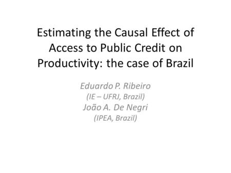 Estimating the Causal Effect of Access to Public Credit on Productivity: the case of Brazil Eduardo P. Ribeiro (IE – UFRJ, Brazil) João A. De Negri (IPEA,