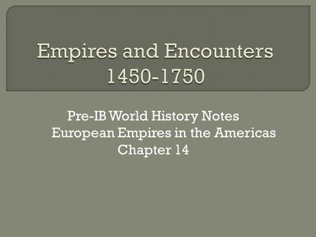 Pre-IB World History Notes European Empires in the Americas Chapter 14.