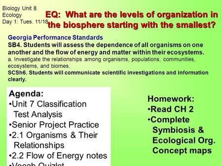 Biology Unit 8 Ecology Day 1: Tues. 11/18 Homework: Read CH 2 Complete Symbiosis & Ecological Org. Concept maps Agenda: Unit 7 Classification Test Analysis.