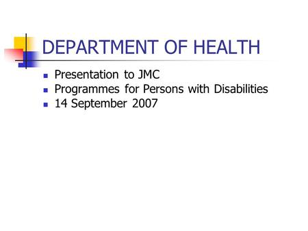 DEPARTMENT OF HEALTH Presentation to JMC Programmes for Persons with Disabilities 14 September 2007.