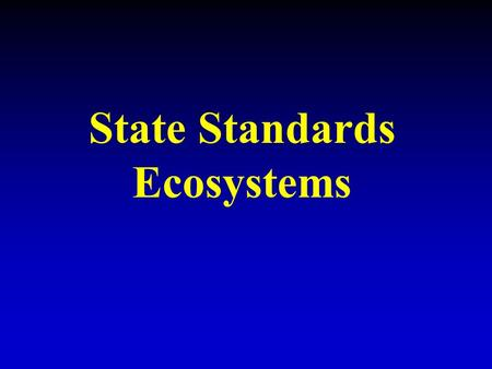 State Standards Ecosystems. Understand how organisms interact with and respond to the biotic and abiotic components of their environment.