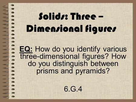 Solids: Three – Dimensional figures EQ: How do you identify various three-dimensional figures? How do you distinguish between prisms and pyramids? 6.G.4.