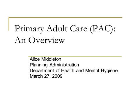 Primary Adult Care (PAC): An Overview Alice Middleton Planning Administration Department of Health and Mental Hygiene March 27, 2009.