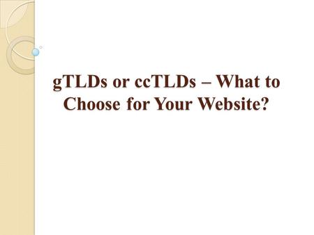 GTLDs or ccTLDs – What to Choose for Your Website?