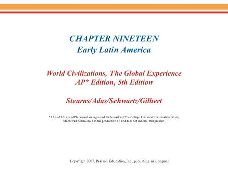CHAPTER NINETEEN Early Latin America World Civilizations, The Global Experience AP* Edition, 5th Edition Stearns/Adas/Schwartz/Gilbert Copyright 2007,