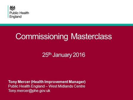Commissioning Masterclass 25 th January 2016 Tony Mercer (Health Improvement Manager) Public Health England – West Midlands Centre