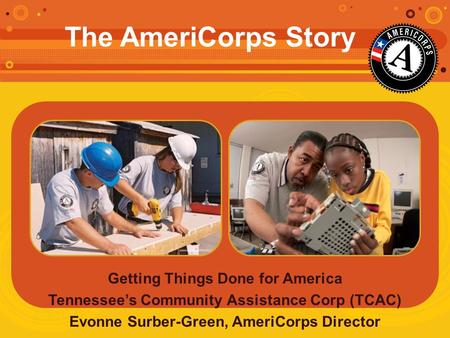 Getting Things Done for America Tennessee's Community Assistance Corp (TCAC) Evonne Surber-Green, AmeriCorps Director The AmeriCorps Story.