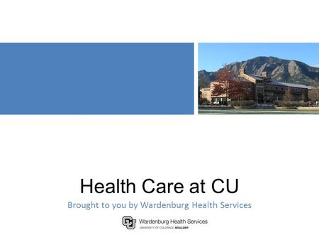 Health Care at CU Brought to you by Wardenburg Health Services.