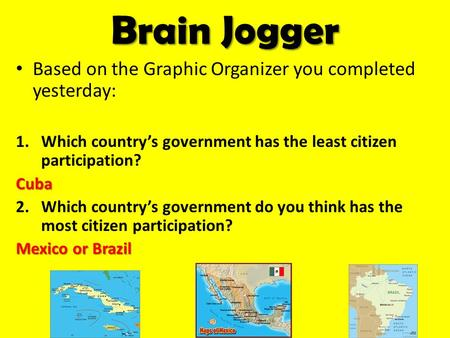 Brain Jogger Based on the Graphic Organizer you completed yesterday: 1.Which country's government has the least citizen participation?Cuba 2.Which country's.