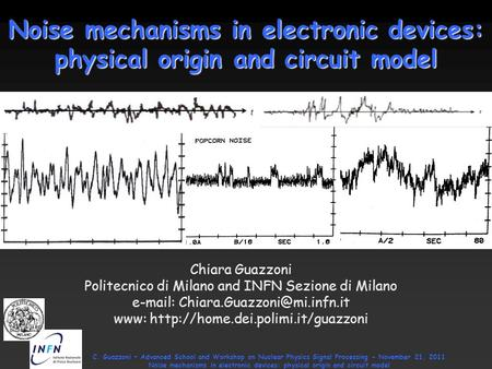C. Guazzoni – Advanced School and Workshop on Nuclear Physics Signal Processing - November 21, 2011 Noise mechanisms in electronic devices: physical origin.
