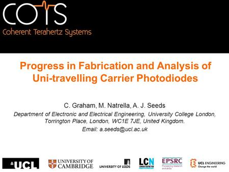 Progress in Fabrication and Analysis of Uni-travelling Carrier Photodiodes C. Graham, M. Natrella, A. J. Seeds Department of Electronic and Electrical.