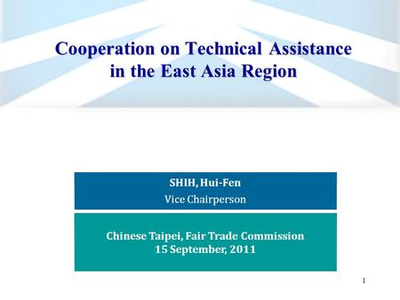 Cooperation on Technical Assistance in the East Asia Region 1 SHIH, Hui-Fen Vice Chairperson Chinese Taipei, Fair Trade Commission 15 September, 2011.