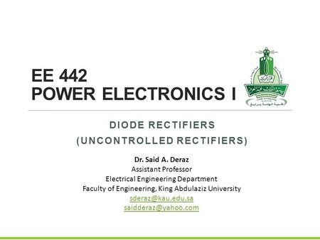 EE 442 POWER ELECTRONICS I DIODE RECTIFIERS (UNCONTROLLED RECTIFIERS) Dr. Said A. Deraz Assistant Professor Electrical Engineering Department Faculty of.