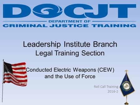 Leadership Institute Branch Legal Training Section Conducted Electric Weapons (CEW) and the Use of Force Roll Call Training 2016-2.