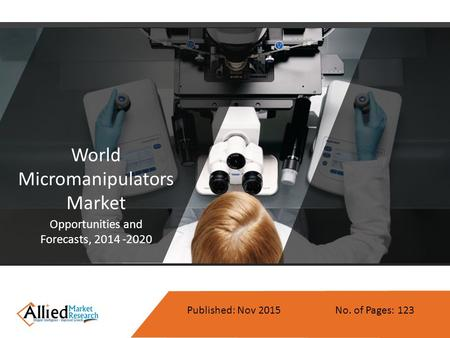 World Micromanipulators Market Opportunities and Forecasts, 2014 -2020 Published: Nov 2015 No. of Pages: 123.
