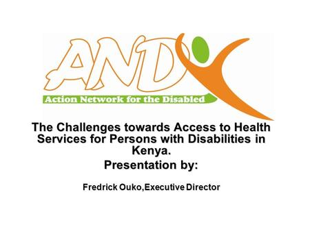 The Challenges towards Access to Health Services for Persons with Disabilities in Kenya. Presentation by: Fredrick Ouko,Executive Director.
