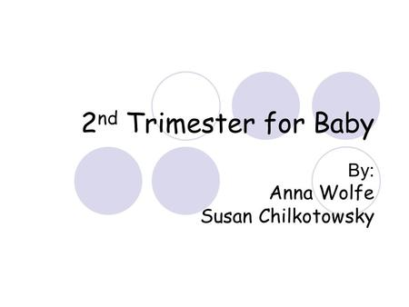 2 nd Trimester for Baby By: Anna Wolfe Susan Chilkotowsky.
