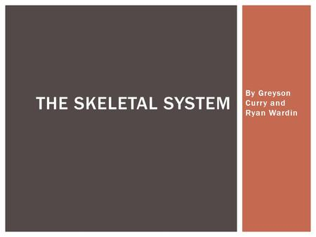 By Greyson Curry and Ryan Wardin THE SKELETAL SYSTEM.