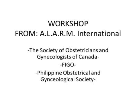 WORKSHOP FROM: A.L.A.R.M. International -The Society of Obstetricians and Gynecologists of Canada- -FIGO- -Philippine Obstetrical and Gynceological Society-