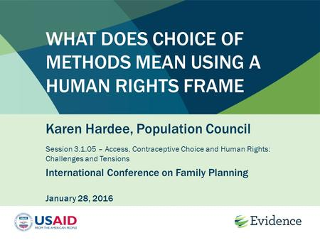 WHAT DOES CHOICE OF METHODS MEAN USING A HUMAN RIGHTS FRAME Karen Hardee, Population Council Session 3.1.05 – Access, Contraceptive Choice and Human Rights:
