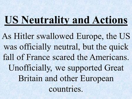 US Neutrality and Actions As Hitler swallowed Europe, the US was officially neutral, but the quick fall of France scared the Americans. Unofficially, we.