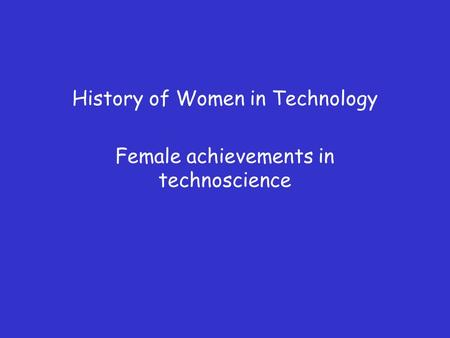 History of Women in Technology Female achievements in technoscience.