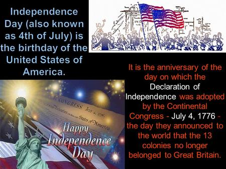 It is the anniversary of the day on which the Declaration of Independence was adopted by the Continental Congress - July 4, 1776 - the day they announced.