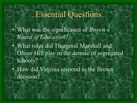 Essential Questions What was the significance of Brown v Board of Education? What roles did Thurgood Marshall and Oliver Hill play in the demise of segregated.