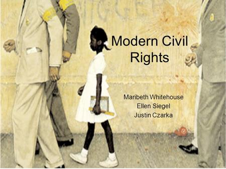 Modern Civil Rights Maribeth Whitehouse Ellen Siegel Justin Czarka.