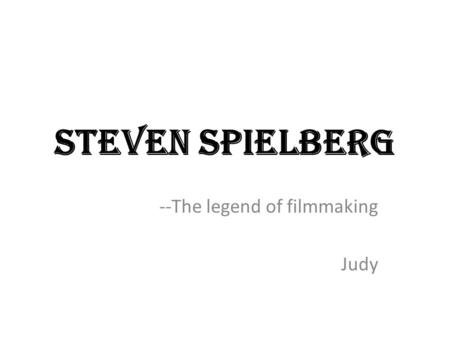 Steven Spielberg --The legend of filmmaking Judy.