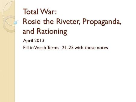 Total War: Rosie the Riveter, Propaganda, and Rationing April 2013 Fill in Vocab Terms 21-25 with these notes.