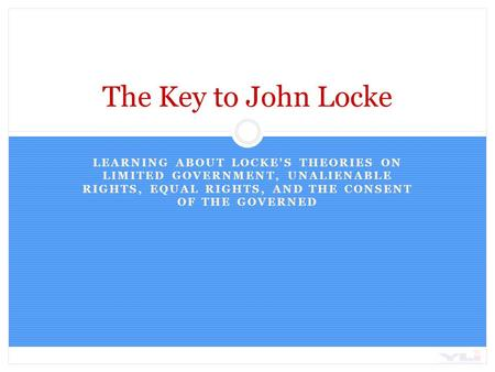 LEARNING ABOUT LOCKE'S THEORIES ON LIMITED GOVERNMENT, UNALIENABLE RIGHTS, EQUAL RIGHTS, AND THE CONSENT OF THE GOVERNED The Key to John Locke.
