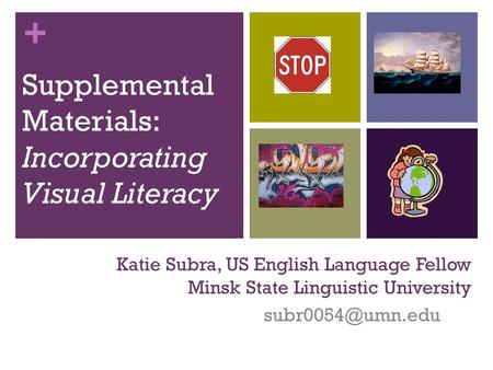 + Katie Subra, US English Language Fellow Minsk State Linguistic University Supplemental Materials: Incorporating Visual Literacy.