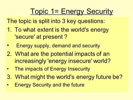 Topic 1= Energy Security The topic is split into 3 key questions: 1.To what extent is the world's energy 'secure' at present ? Energy supply, demand and.