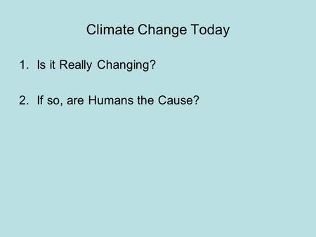 Climate Change Today 1.Is it Really Changing? 2.If so, are Humans the Cause?