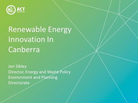 Renewable Energy Innovation In Canberra Jon Sibley Director, Energy and Waste Policy Environment and Planning Directorate.