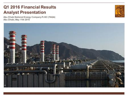 Q1 2016 Financial Results Analyst Presentation Abu Dhabi National Energy Company PJSC (TAQA) Abu Dhabi, May 11th 2016.