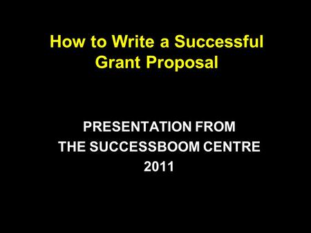 How to Write a Successful Grant Proposal PRESENTATION FROM THE SUCCESSBOOM CENTRE 2011.