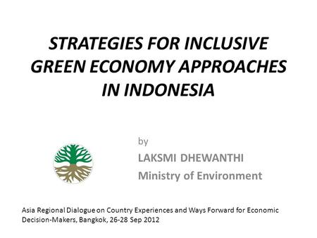 STRATEGIES FOR INCLUSIVE GREEN ECONOMY APPROACHES IN INDONESIA by LAKSMI DHEWANTHI Ministry of Environment Asia Regional Dialogue on Country Experiences.