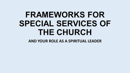 FRAMEWORKS FOR SPECIAL SERVICES OF THE CHURCH AND YOUR ROLE AS A SPIRITUAL LEADER.
