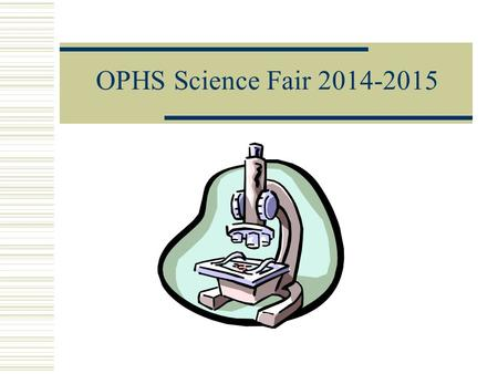 OPHS Science Fair 2014-2015 Choose a Topic Pick a topic that:  Will be interesting.  You will be able to complete in the required time.  I will schedule.