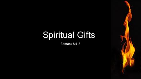 "Spiritual Gifts Romans 8:1-8. Ephesians 4:4–8;11-12, ESV ""There is one body and one Spirit—just as you were called to the one hope that belongs to your."
