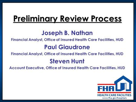 Www.fha.gov/hospitals Preliminary Review Process Joseph B. Nathan Financial Analyst, Office of Insured Health Care Facilities, HUD Paul Giaudrone Financial.