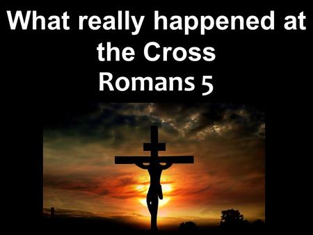 What really happened at the Cross Romans 5. Exodus 2:23; 3:9 Pew Bible, New Testament; Pg. 6 And the sons of Israel sighed because of the bondage, and.