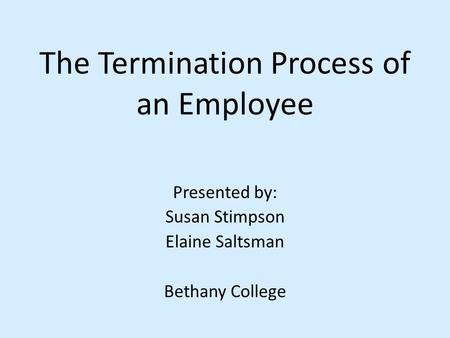 The Termination Process of an Employee Presented by: Susan Stimpson Elaine Saltsman Bethany College.