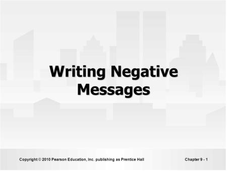Copyright © 2010 Pearson Education, Inc. publishing as Prentice HallChapter 9 - 1 Writing Negative Messages.