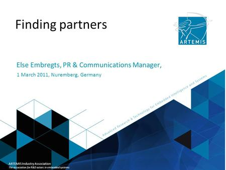 Title of presentation ARTEMIS Industry Association Finding partners Else Embregts, PR & Communications Manager, 1 March 2011, Nuremberg, Germany ARTEMIS.