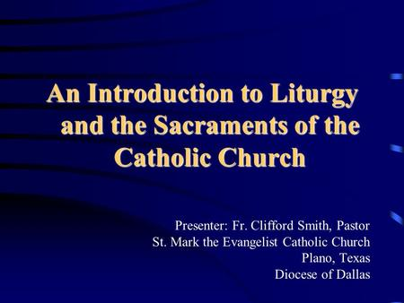 An Introduction to Liturgy and the Sacraments of the Catholic Church Presenter: Fr. Clifford Smith, Pastor St. Mark the Evangelist Catholic Church Plano,